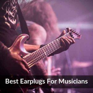 Best Earplugs For Musicians