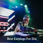 Best Earplugs For DJs