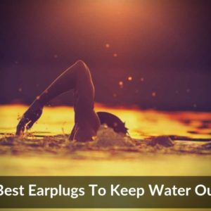 Best Earplugs To Keep Water Out